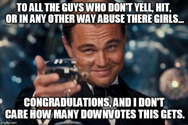 Leonardo Dicaprio Cheers Meme | TO ALL THE GUYS WHO DON'T YELL, HIT, OR IN ANY OTHER WAY ABUSE THERE GIRLS... CONGRADULATIONS, AND I DON'T CARE HOW MANY DOWNVOTES THIS GETS | image tagged in memes,leonardo dicaprio cheers | made w/ Imgflip meme maker