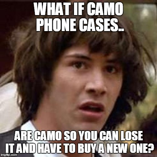 Conspiracy Keanu | WHAT IF CAMO PHONE CASES.. ARE CAMO SO YOU CAN LOSE IT AND HAVE TO BUY A NEW ONE? | image tagged in memes,conspiracy keanu | made w/ Imgflip meme maker