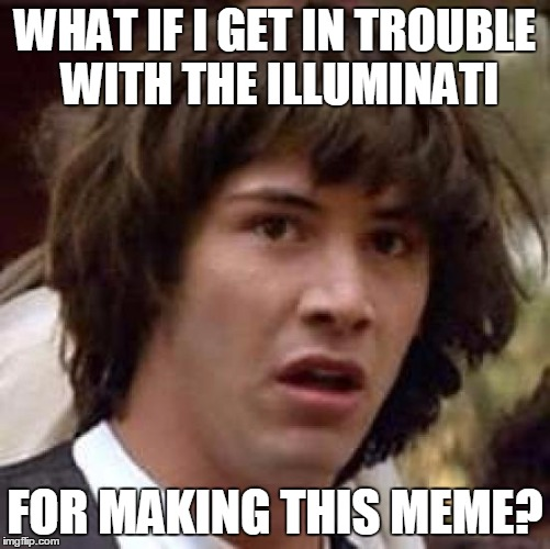 Conspiracy Keanu Meme | WHAT IF I GET IN TROUBLE WITH THE ILLUMINATI FOR MAKING THIS MEME? | image tagged in memes,conspiracy keanu | made w/ Imgflip meme maker
