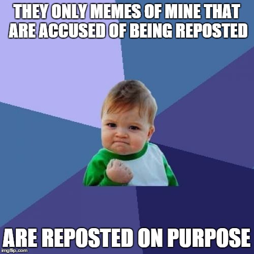 Success Kid Meme | THEY ONLY MEMES OF MINE THAT ARE ACCUSED OF BEING REPOSTED ARE REPOSTED ON PURPOSE | image tagged in memes,success kid | made w/ Imgflip meme maker