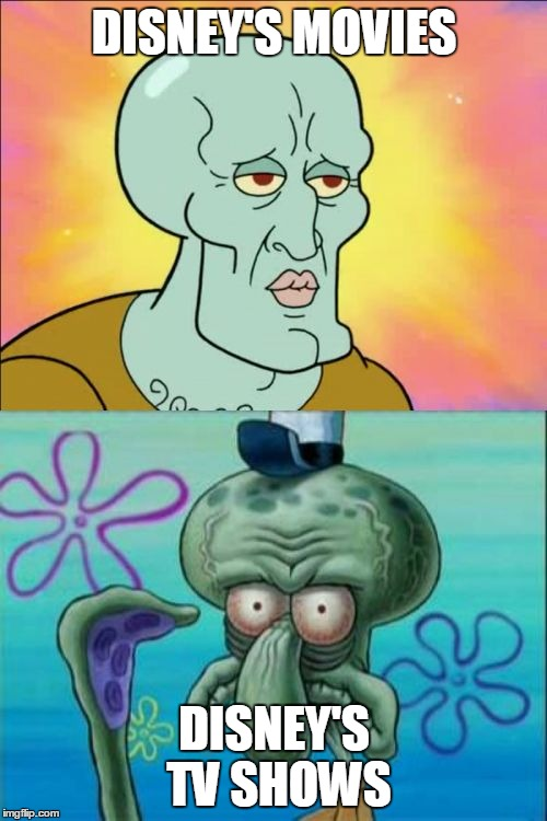 The difference in quality is huge | DISNEY'S MOVIES DISNEY'S TV SHOWS | image tagged in memes,squidward,disney | made w/ Imgflip meme maker