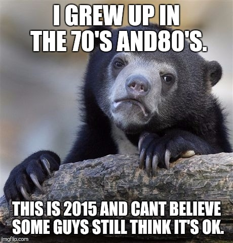 Confession Bear Meme | I GREW UP IN THE 70'S AND80'S. THIS IS 2015 AND CANT BELIEVE SOME GUYS STILL THINK IT'S OK. | image tagged in memes,confession bear | made w/ Imgflip meme maker