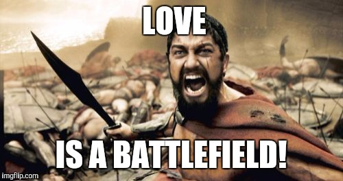 Sparta Leonidas Meme | LOVE IS A BATTLEFIELD! | image tagged in memes,sparta leonidas | made w/ Imgflip meme maker