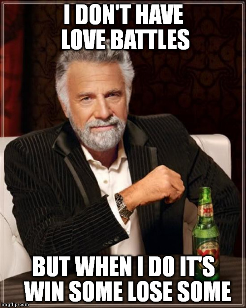 The Most Interesting Man In The World Meme | I DON'T HAVE LOVE BATTLES BUT WHEN I DO IT'S  WIN SOME LOSE SOME | image tagged in memes,the most interesting man in the world | made w/ Imgflip meme maker