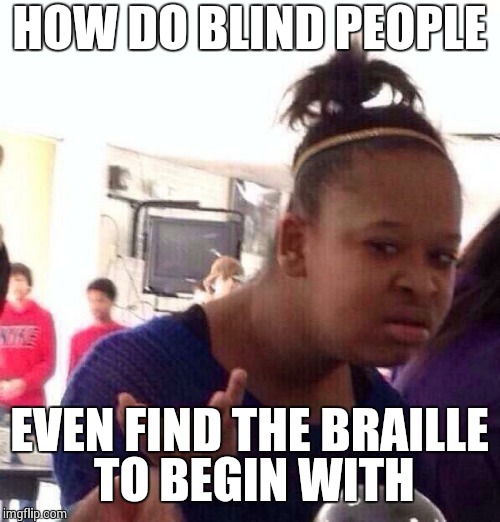 Black Girl Wat Meme | HOW DO BLIND PEOPLE EVEN FIND THE BRAILLE TO BEGIN WITH | image tagged in memes,black girl wat | made w/ Imgflip meme maker