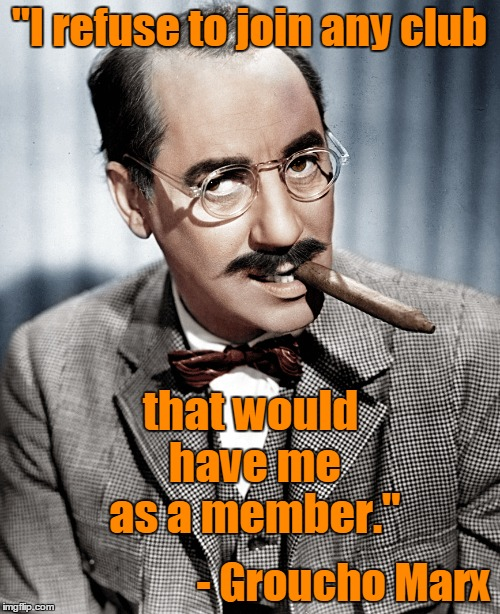 """I refuse to join any club - Groucho Marx that would have me as a member."" 