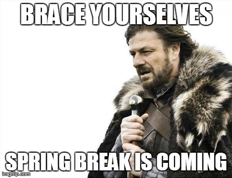 Brace Yourselves X is Coming Meme | BRACE YOURSELVES SPRING BREAK IS COMING | image tagged in memes,brace yourselves x is coming | made w/ Imgflip meme maker