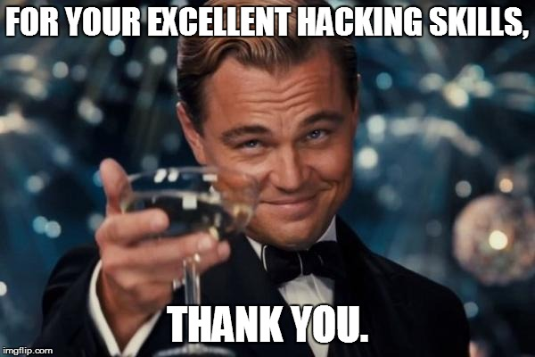Leonardo Dicaprio Cheers Meme | FOR YOUR EXCELLENT HACKING SKILLS, THANK YOU. | image tagged in memes,leonardo dicaprio cheers | made w/ Imgflip meme maker