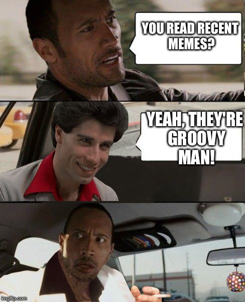 Rock driving Travolta | YOU READ RECENT MEMES? YEAH, THEY'RE GROOVY MAN! | image tagged in rock driving travolta | made w/ Imgflip meme maker