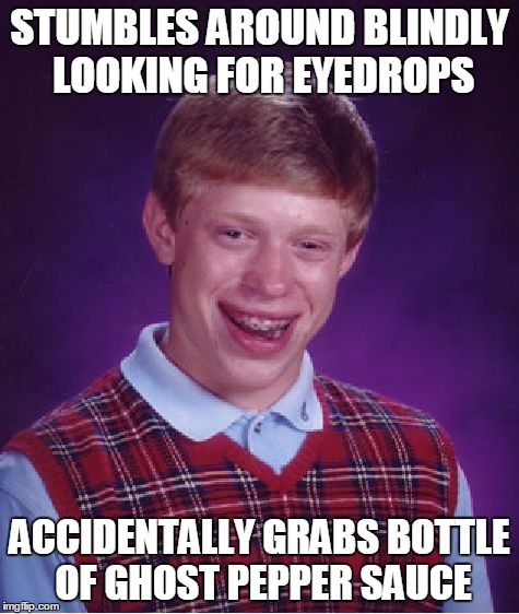 Bad Luck Brian Meme | STUMBLES AROUND BLINDLY LOOKING FOR EYEDROPS ACCIDENTALLY GRABS BOTTLE OF GHOST PEPPER SAUCE | image tagged in memes,bad luck brian | made w/ Imgflip meme maker