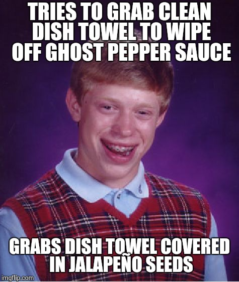 Bad Luck Brian Meme | TRIES TO GRAB CLEAN DISH TOWEL TO WIPE OFF GHOST PEPPER SAUCE GRABS DISH TOWEL COVERED IN JALAPEÑO SEEDS | image tagged in memes,bad luck brian | made w/ Imgflip meme maker