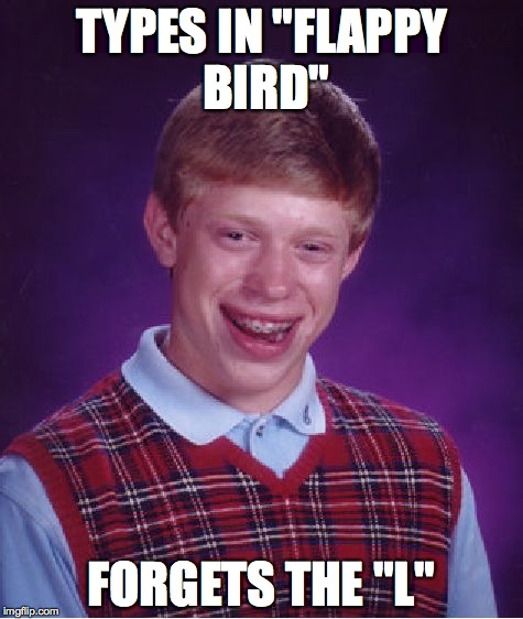 "Bad Luck Brian | TYPES IN ""FLAPPY BIRD"" FORGETS THE ""L"" 
