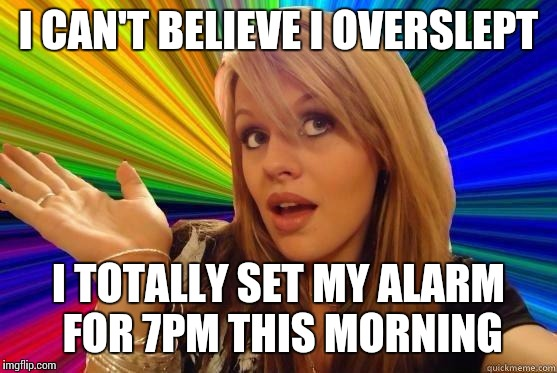 Dumb Blonde | I CAN'T BELIEVE I OVERSLEPT I TOTALLY SET MY ALARM FOR 7PM THIS MORNING | image tagged in blonde bitch meme | made w/ Imgflip meme maker
