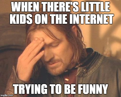 Frustrated Boromir | WHEN THERE'S LITTLE KIDS ON THE INTERNET TRYING TO BE FUNNY | image tagged in memes,frustrated boromir | made w/ Imgflip meme maker