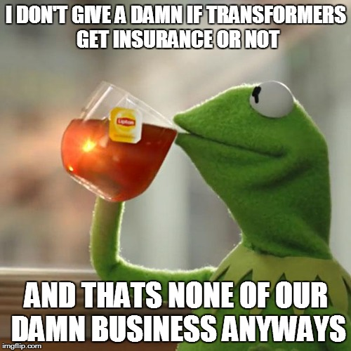 But Thats None Of My Business | I DON'T GIVE A DAMN IF TRANSFORMERS GET INSURANCE OR NOT AND THATS NONE OF OUR DAMN BUSINESS ANYWAYS | image tagged in memes,but thats none of my business,kermit the frog | made w/ Imgflip meme maker