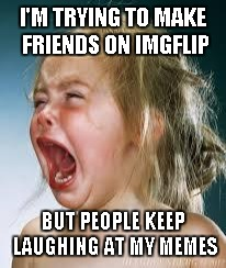 Crying Baby | I'M TRYING TO MAKE FRIENDS ON IMGFLIP BUT PEOPLE KEEP LAUGHING AT MY MEMES | image tagged in crying baby | made w/ Imgflip meme maker