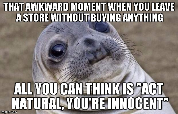 "Awkward Moment Sealion Meme | THAT AWKWARD MOMENT WHEN YOU LEAVE A STORE WITHOUT BUYING ANYTHING ALL YOU CAN THINK IS ""ACT NATURAL, YOU'RE INNOCENT"" 