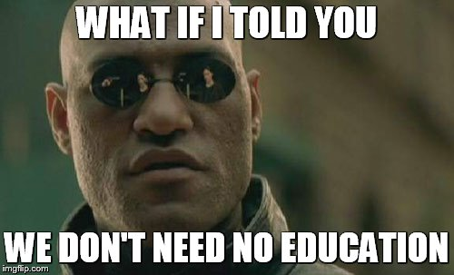 Matrix Morpheus Meme | WHAT IF I TOLD YOU WE DON'T NEED NO EDUCATION | image tagged in memes,matrix morpheus | made w/ Imgflip meme maker