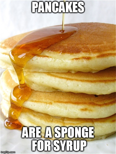 Pancakes are... | PANCAKES ARE  A SPONGE FOR SYRUP | image tagged in pancakes,maple syrup,sponge,funny memes,funny meme,dry humor | made w/ Imgflip meme maker