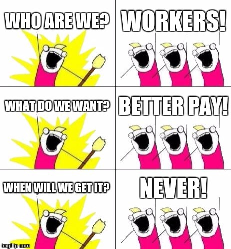 What Do We Want 3 | WHO ARE WE? WORKERS! WHAT DO WE WANT? BETTER PAY! WHEN WILL WE GET IT? NEVER! | image tagged in memes,what do we want 3,workers | made w/ Imgflip meme maker