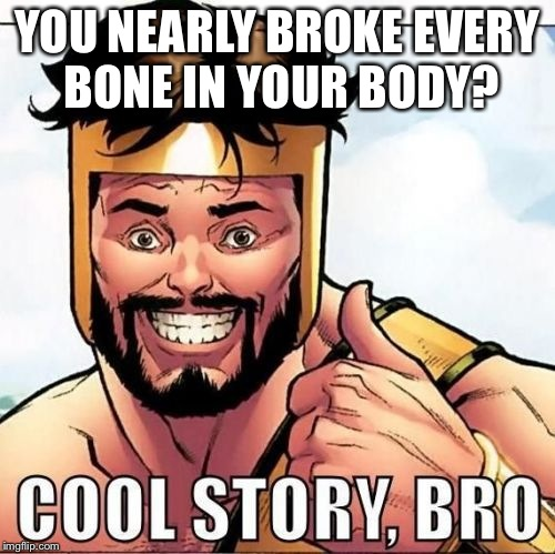 Cool Story Bro | YOU NEARLY BROKE EVERY BONE IN YOUR BODY? | image tagged in memes,cool story bro | made w/ Imgflip meme maker