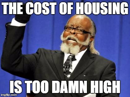 Too Damn High Meme | THE COST OF HOUSING IS TOO DAMN HIGH | image tagged in memes,too damn high | made w/ Imgflip meme maker