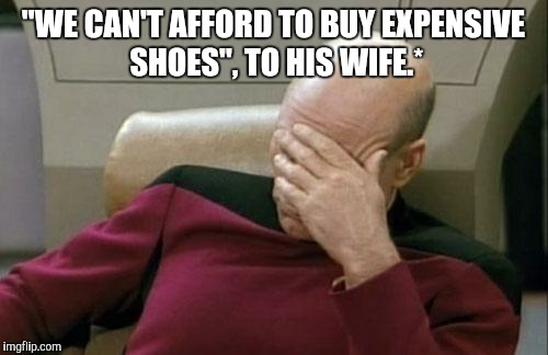"Captain Picard Facepalm Meme | ""WE CAN'T AFFORD TO BUY EXPENSIVE SHOES"", TO HIS WIFE.* 