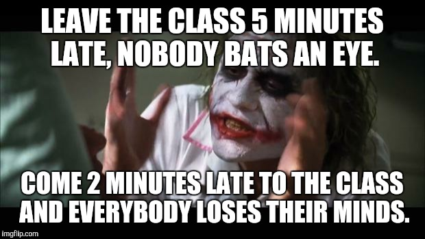 And everybody loses their minds Meme | LEAVE THE CLASS 5 MINUTES LATE, NOBODY BATS AN EYE. COME 2 MINUTES LATE TO THE CLASS AND EVERYBODY LOSES THEIR MINDS. | image tagged in memes,and everybody loses their minds | made w/ Imgflip meme maker