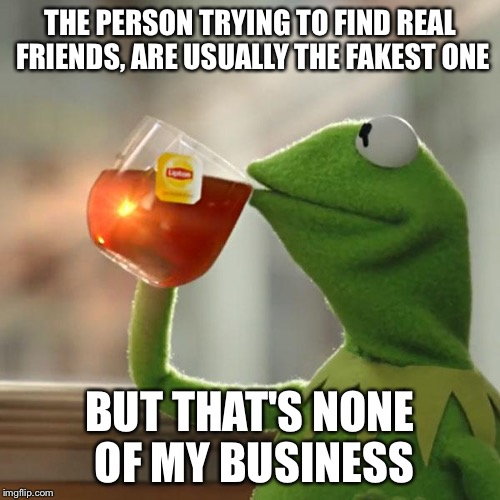 But That's None Of My Business Meme | THE PERSON TRYING TO FIND REAL FRIENDS, ARE USUALLY THE FAKEST ONE BUT THAT'S NONE OF MY BUSINESS | image tagged in memes,but thats none of my business,kermit the frog | made w/ Imgflip meme maker