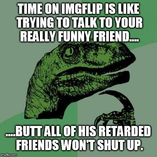 Seeking the funny  | TIME ON IMGFLIP IS LIKE TRYING TO TALK TO YOUR REALLY FUNNY FRIEND.... ....BUTT ALL OF HIS RETARDED FRIENDS WON'T SHUT UP. | image tagged in memes,philosoraptor,funny,retarded,i'm an idiot | made w/ Imgflip meme maker