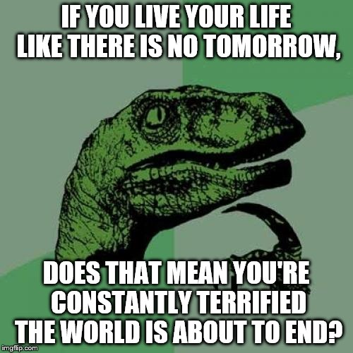 Philosoraptor Meme | IF YOU LIVE YOUR LIFE LIKE THERE IS NO TOMORROW, DOES THAT MEAN YOU'RE CONSTANTLY TERRIFIED THE WORLD IS ABOUT TO END? | image tagged in memes,philosoraptor | made w/ Imgflip meme maker