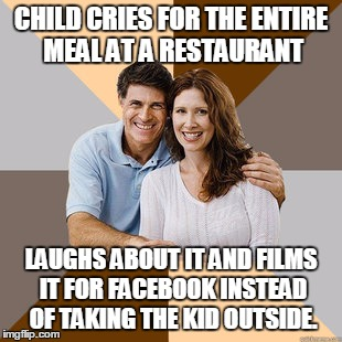 Scumbag Parents | CHILD CRIES FOR THE ENTIRE MEAL AT A RESTAURANT LAUGHS ABOUT IT AND FILMS IT FOR FACEBOOK INSTEAD OF TAKING THE KID OUTSIDE. | image tagged in scumbag parents,AdviceAnimals | made w/ Imgflip meme maker