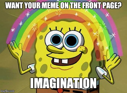 Imagination Spongebob | WANT YOUR MEME ON THE FRONT PAGE? IMAGINATION | image tagged in memes,imagination spongebob | made w/ Imgflip meme maker