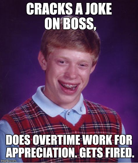 Bad Luck Brian Meme | CRACKS A JOKE ON BOSS, DOES OVERTIME WORK FOR APPRECIATION. GETS FIRED. | image tagged in memes,bad luck brian | made w/ Imgflip meme maker