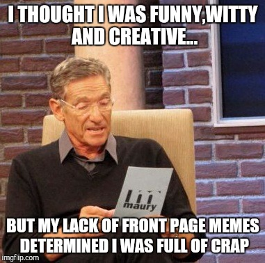 Maury Lie Detector Meme | I THOUGHT I WAS FUNNY,WITTY AND CREATIVE... BUT MY LACK OF FRONT PAGE MEMES DETERMINED I WAS FULL OF CRAP | image tagged in memes,maury lie detector | made w/ Imgflip meme maker