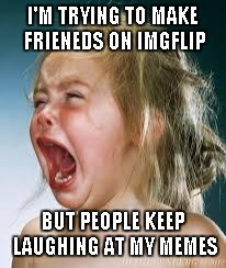 The same reason I never became a comedian... | I'M TRYING TO MAKE FRIENEDS ON IMGFLIP BUT PEOPLE KEEP LAUGHING AT MY MEMES | image tagged in crying baby,child,funny,memes,imgflip | made w/ Imgflip meme maker
