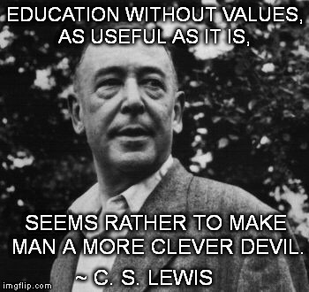 Lewisisms | EDUCATION WITHOUT VALUES, AS USEFUL AS IT IS, SEEMS RATHER TO MAKE MAN A MORE CLEVER DEVIL. ~ C. S. LEWIS | image tagged in cs lewis,so true memes,education | made w/ Imgflip meme maker