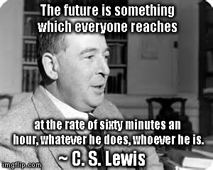 Lewisisms | The future is something which everyone reaches at the rate of sixty minutes an hour, whatever he does, whoever he is. ~ C. S. Lewis | image tagged in cs lewis,so true memes,time travel | made w/ Imgflip meme maker