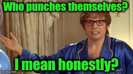Austin powers | Who punches themselves? I mean honestly? | image tagged in austin powers | made w/ Imgflip meme maker