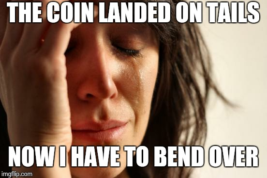First World Problems Meme | THE COIN LANDED ON TAILS NOW I HAVE TO BEND OVER | image tagged in memes,first world problems | made w/ Imgflip meme maker