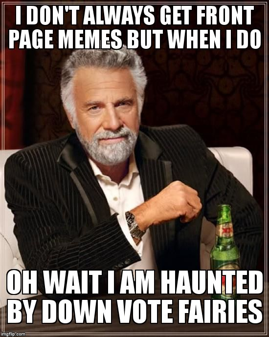The Most Interesting Man In The World Meme | I DON'T ALWAYS GET FRONT PAGE MEMES BUT WHEN I DO OH WAIT I AM HAUNTED BY DOWN VOTE FAIRIES | image tagged in memes,the most interesting man in the world | made w/ Imgflip meme maker