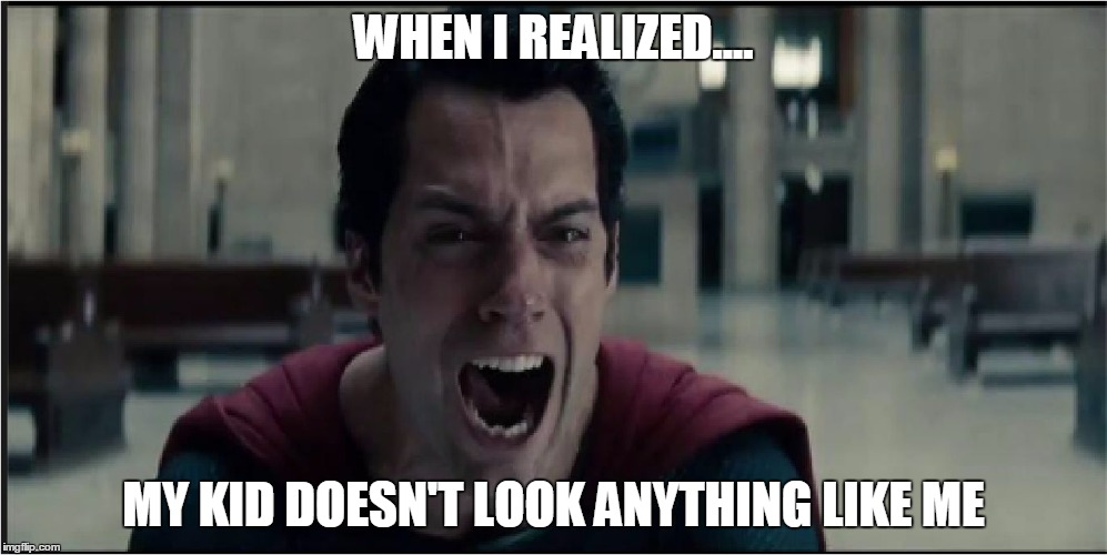 superman crying | WHEN I REALIZED.... MY KID DOESN'T LOOK ANYTHING LIKE ME | image tagged in superman crying | made w/ Imgflip meme maker