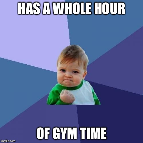 HAS A WHOLE HOUR OF GYM TIME | image tagged in memes,success kid | made w/ Imgflip meme maker