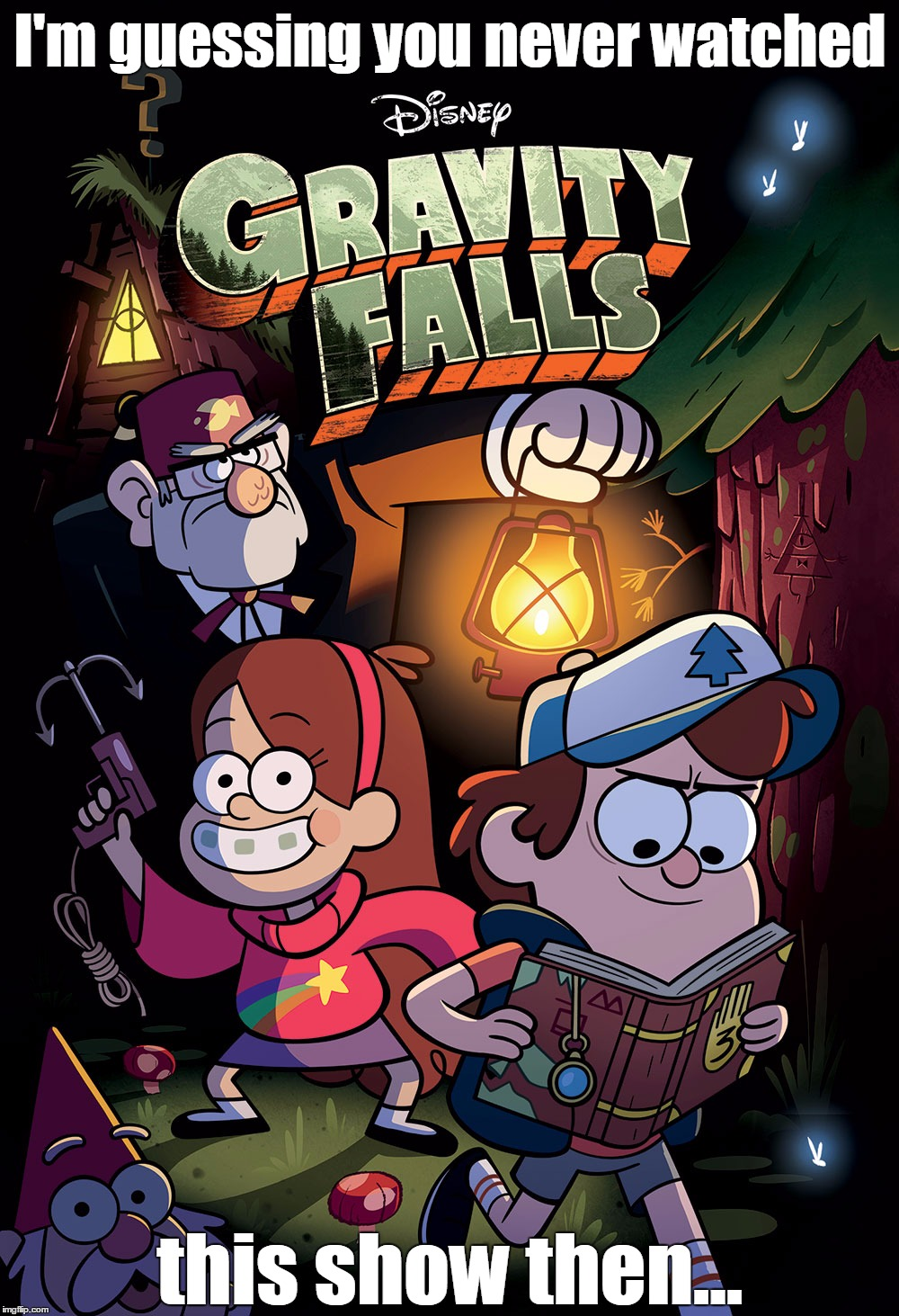 The only cartoon show worth watching that's on right now. | I'm guessing you never watched this show then... | image tagged in memes,gravity falls | made w/ Imgflip meme maker