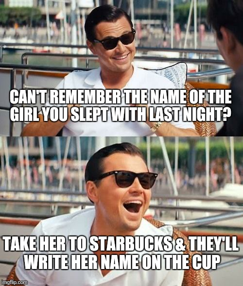 Leonardo Dicaprio Wolf Of Wall Street Meme | CAN'T REMEMBER THE NAME OF THE GIRL YOU SLEPT WITH LAST NIGHT? TAKE HER TO STARBUCKS & THEY'LL WRITE HER NAME ON THE CUP | image tagged in memes,leonardo dicaprio wolf of wall street | made w/ Imgflip meme maker
