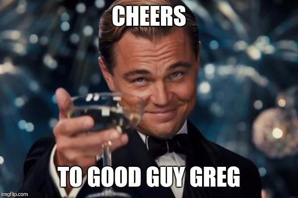 Leonardo Dicaprio Cheers Meme | CHEERS TO GOOD GUY GREG | image tagged in memes,leonardo dicaprio cheers | made w/ Imgflip meme maker