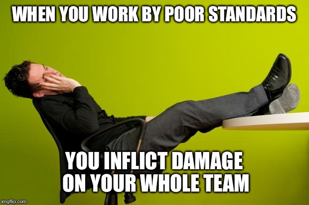 lazy worker | WHEN YOU WORK BY POOR STANDARDS YOU INFLICT DAMAGE ON YOUR WHOLE TEAM | image tagged in lazy worker | made w/ Imgflip meme maker