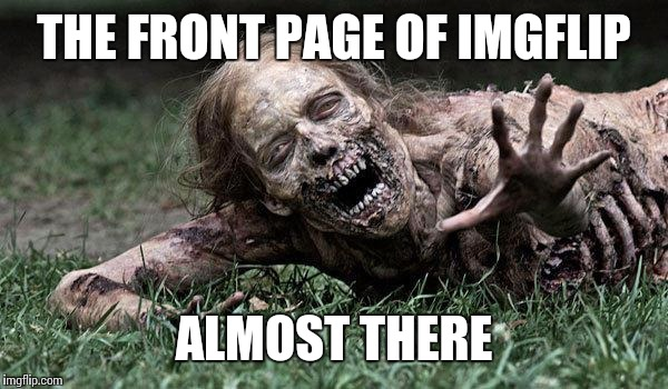 Walking Dead Zombie | THE FRONT PAGE OF IMGFLIP ALMOST THERE | image tagged in walking dead zombie | made w/ Imgflip meme maker