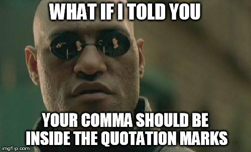 Matrix Morpheus Meme | WHAT IF I TOLD YOU YOUR COMMA SHOULD BE INSIDE THE QUOTATION MARKS | image tagged in memes,matrix morpheus | made w/ Imgflip meme maker