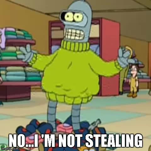 Bender Shoplifting | NO...I 'M NOT STEALING | image tagged in bender shoplifting | made w/ Imgflip meme maker